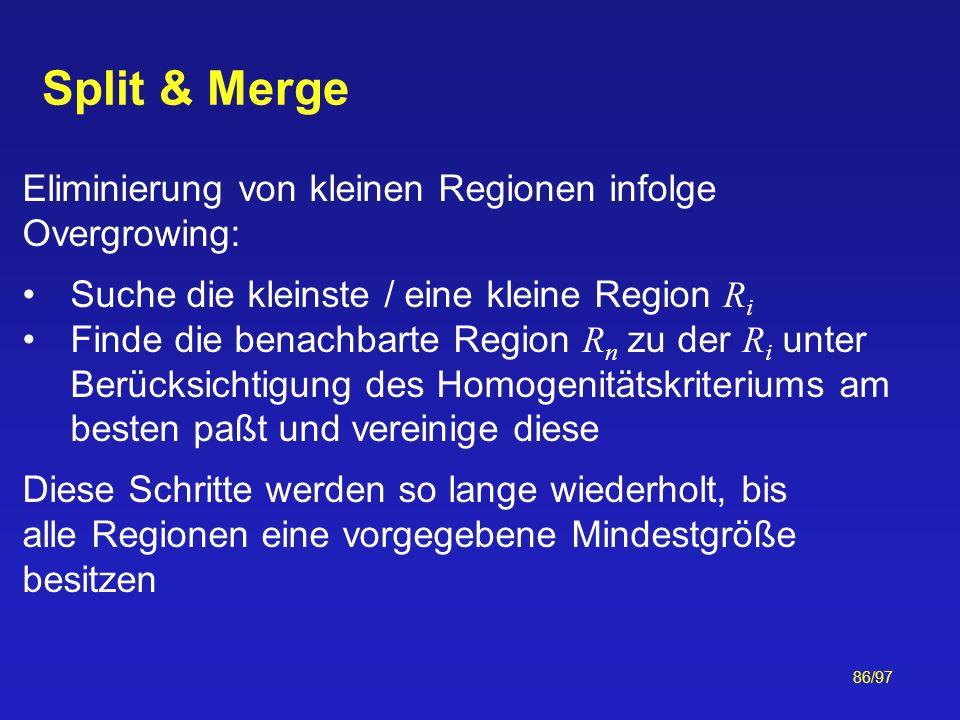 86/97 Split & Merge Eliminierung von kleinen Regionen infolge Overgrowing: Suche die kleinste / eine kleine Region R i Finde die benachbarte Region R