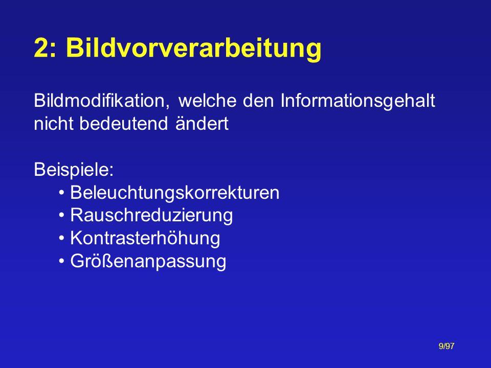 9/97 2: Bildvorverarbeitung Bildmodifikation, welche den Informationsgehalt nicht bedeutend ändert Beispiele: Beleuchtungskorrekturen Rauschreduzierun
