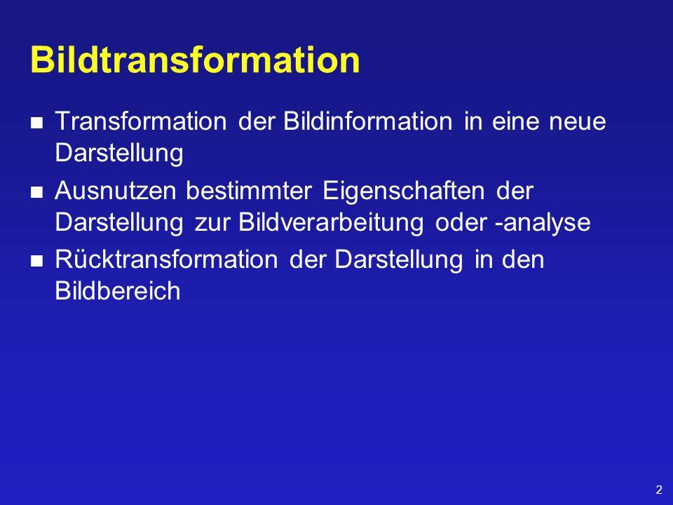 2 Bildtransformation Transformation der Bildinformation in eine neue Darstellung Ausnutzen bestimmter Eigenschaften der Darstellung zur Bildverarbeitu