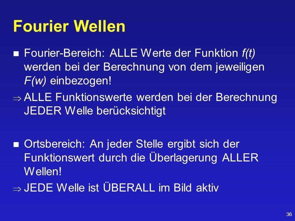 36 Fourier Wellen Fourier-Bereich: ALLE Werte der Funktion f(t) werden bei der Berechnung von dem jeweiligen F(w) einbezogen! ALLE Funktionswerte werd