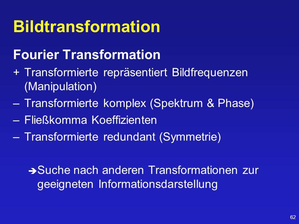 62 Bildtransformation Fourier Transformation +Transformierte repräsentiert Bildfrequenzen (Manipulation) –Transformierte komplex (Spektrum & Phase) –F