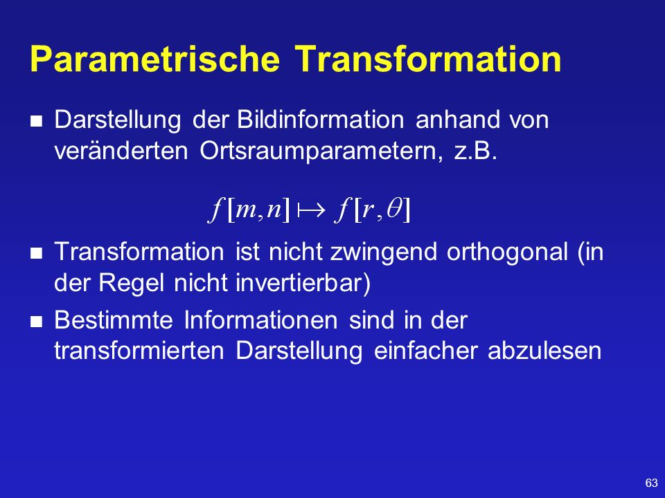 63 Parametrische Transformation Darstellung der Bildinformation anhand von veränderten Ortsraumparametern, z.B. Transformation ist nicht zwingend orth
