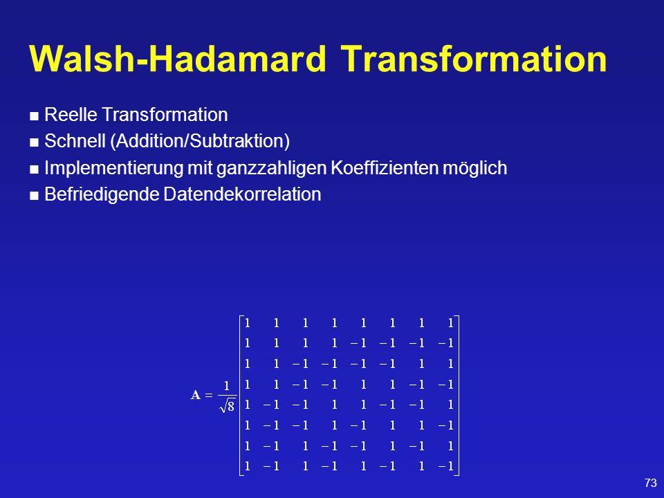 73 Walsh-Hadamard Transformation Reelle Transformation Schnell (Addition/Subtraktion) Implementierung mit ganzzahligen Koeffizienten möglich Befriedig