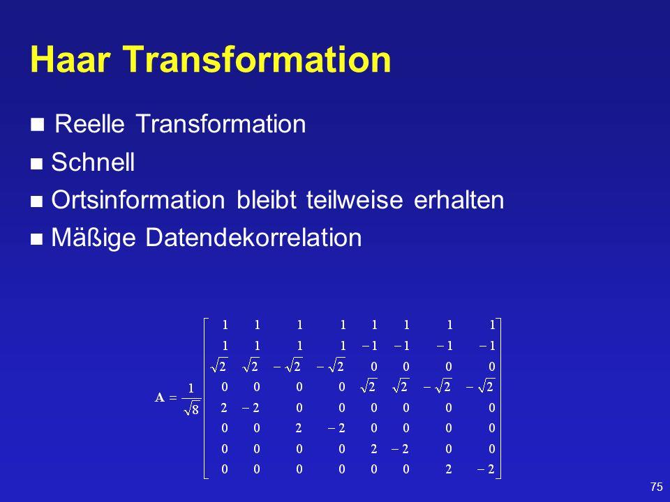 75 Haar Transformation Reelle Transformation Schnell Ortsinformation bleibt teilweise erhalten Mäßige Datendekorrelation