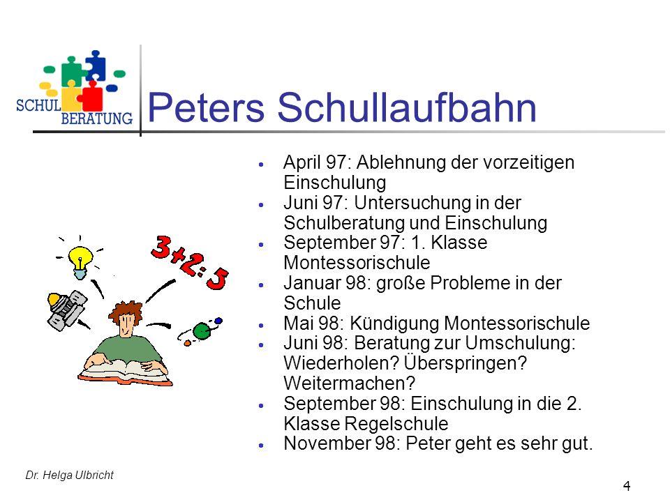 Dr. Helga Ulbricht 4 Peters Schullaufbahn April 97: Ablehnung der vorzeitigen Einschulung Juni 97: Untersuchung in der Schulberatung und Einschulung S
