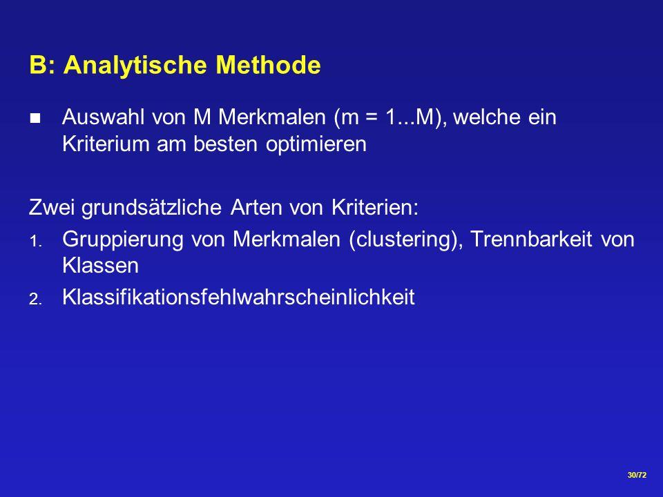30/72 B: Analytische Methode Auswahl von M Merkmalen (m = 1...M), welche ein Kriterium am besten optimieren Zwei grundsätzliche Arten von Kriterien: 1