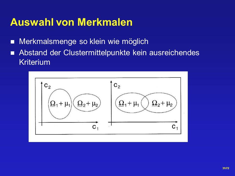 31/72 Auswahl von Merkmalen Merkmalsmenge so klein wie möglich Abstand der Clustermittelpunkte kein ausreichendes Kriterium