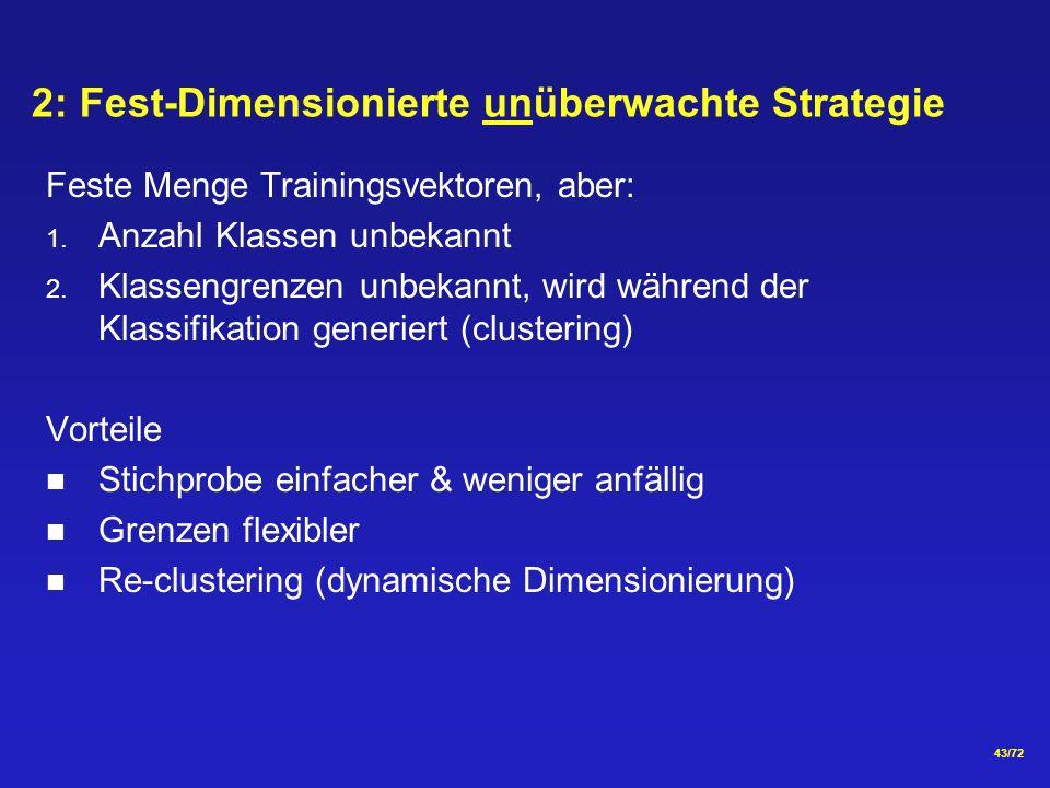 43/72 2: Fest-Dimensionierte unüberwachte Strategie Feste Menge Trainingsvektoren, aber: 1. Anzahl Klassen unbekannt 2. Klassengrenzen unbekannt, wird