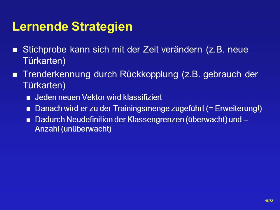48/72 Lernende Strategien Stichprobe kann sich mit der Zeit verändern (z.B. neue Türkarten) Trenderkennung durch Rückkopplung (z.B. gebrauch der Türka