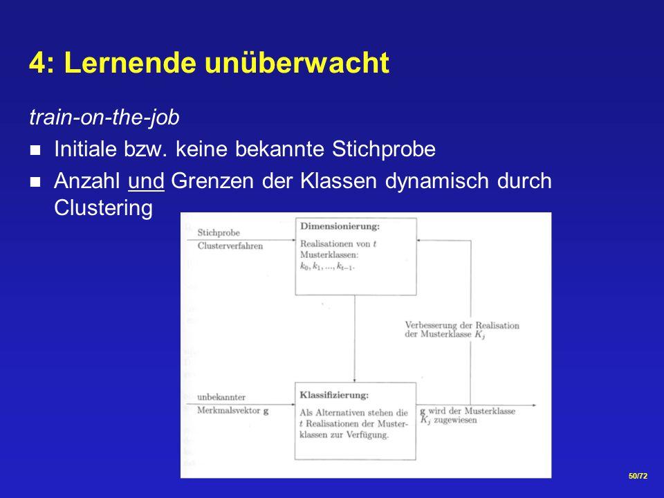 50/72 4: Lernende unüberwacht train-on-the-job Initiale bzw. keine bekannte Stichprobe Anzahl und Grenzen der Klassen dynamisch durch Clustering