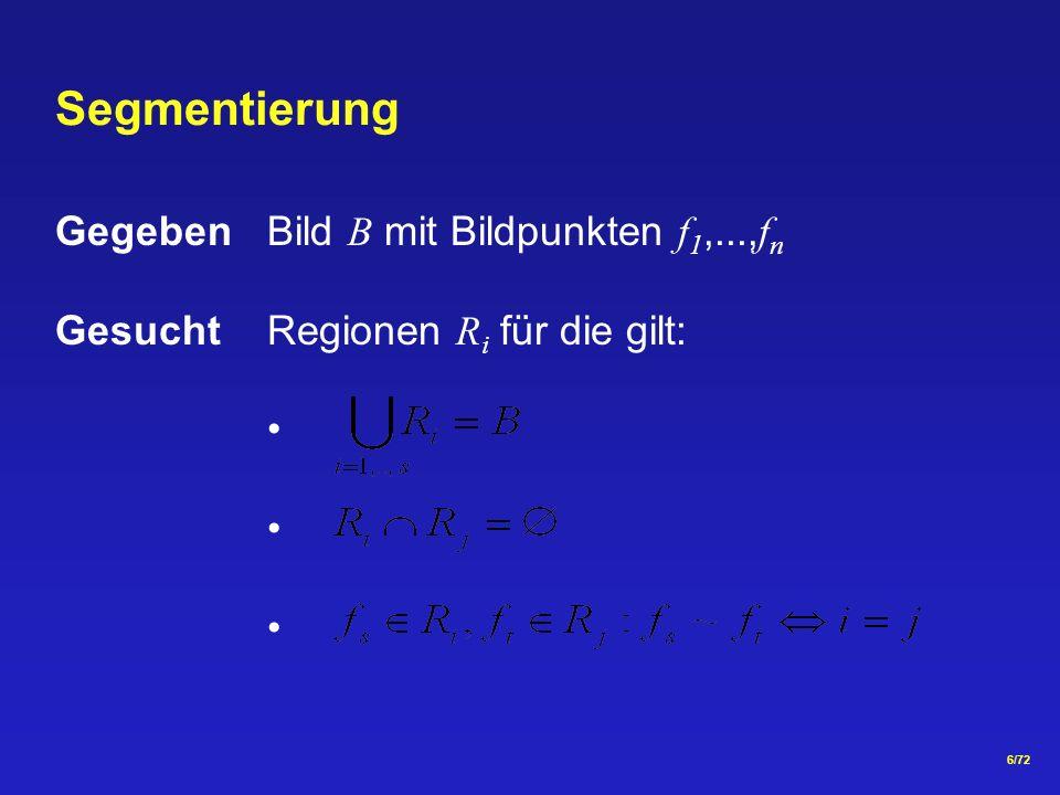6/72 Gegeben Bild B mit Bildpunkten f 1,..., f n GesuchtRegionen R i für die gilt: Segmentierung