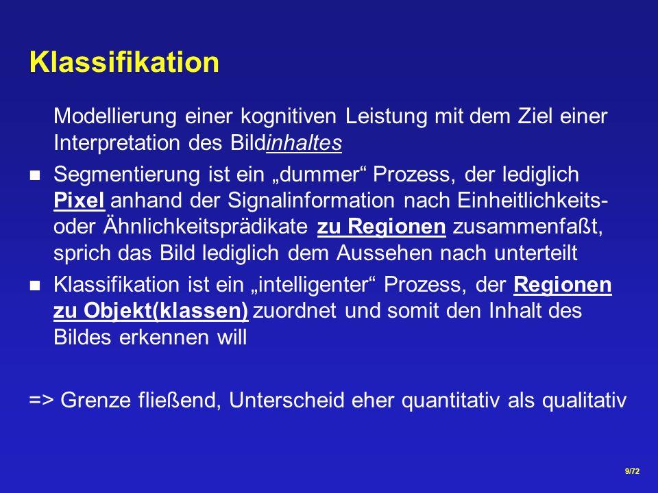 9/72 Klassifikation Modellierung einer kognitiven Leistung mit dem Ziel einer Interpretation des Bildinhaltes Segmentierung ist ein dummer Prozess, der lediglich Pixel anhand der Signalinformation nach Einheitlichkeits- oder Ähnlichkeitsprädikate zu Regionen zusammenfaßt, sprich das Bild lediglich dem Aussehen nach unterteilt Klassifikation ist ein intelligenter Prozess, der Regionen zu Objekt(klassen) zuordnet und somit den Inhalt des Bildes erkennen will => Grenze fließend, Unterscheid eher quantitativ als qualitativ