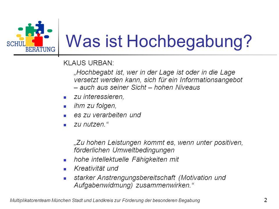 Multiplikatorenteam München Stadt und Landkreis zur Förderung der besonderen Begabung 2 Was ist Hochbegabung? KLAUS URBAN: Hochbegabt ist, wer in der