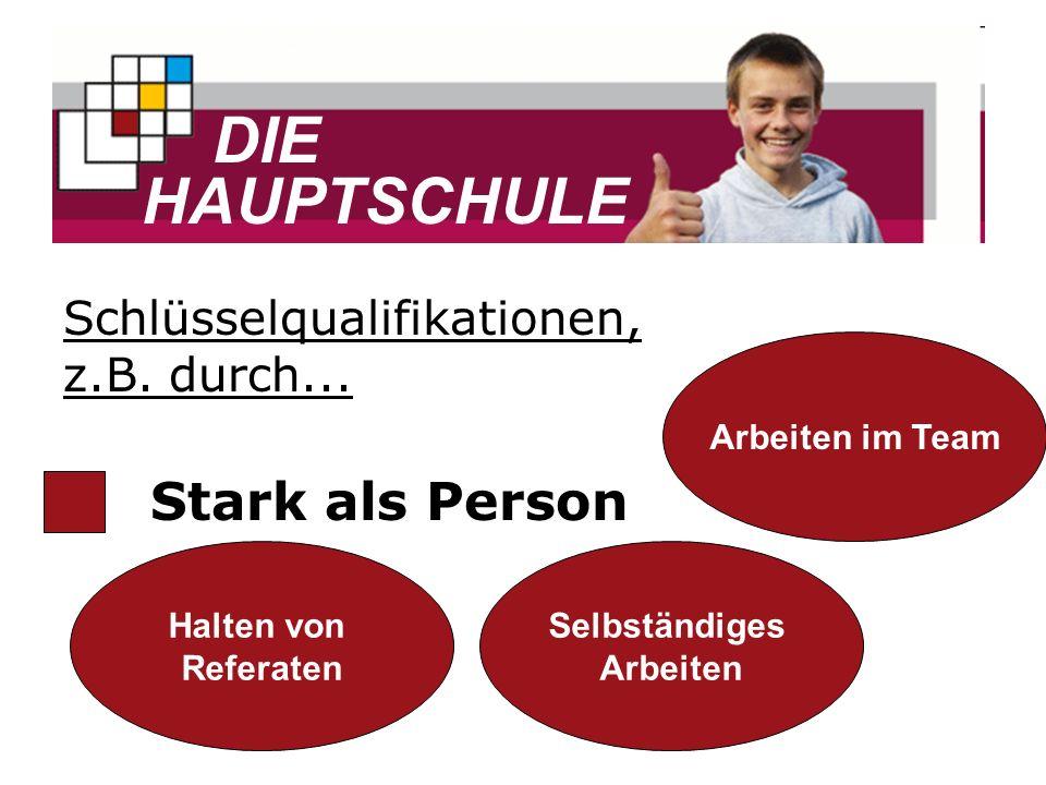DIE HAUPTSCHULE Stark als Person Halten von Referaten Selbständiges Arbeiten Arbeiten im Team Schlüsselqualifikationen, z.B. durch...