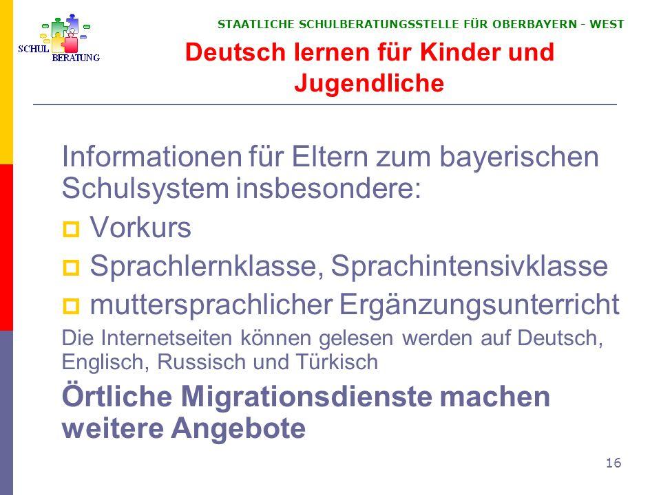 STAATLICHE SCHULBERATUNGSSTELLE FÜR OBERBAYERN WEST 16 Deutsch lernen für Kinder und Jugendliche Informationen für Eltern zum bayerischen Schulsystem