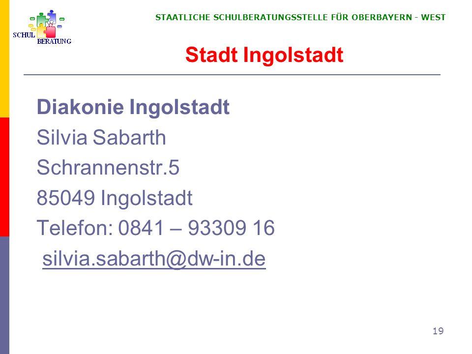 STAATLICHE SCHULBERATUNGSSTELLE FÜR OBERBAYERN WEST 19 Diakonie Ingolstadt Silvia Sabarth Schrannenstr.5 85049 Ingolstadt Telefon: 0841 – 93309 16 sil