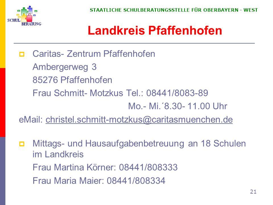 STAATLICHE SCHULBERATUNGSSTELLE FÜR OBERBAYERN WEST 21 Landkreis Pfaffenhofen Caritas- Zentrum Pfaffenhofen Ambergerweg 3 85276 Pfaffenhofen Frau Schm