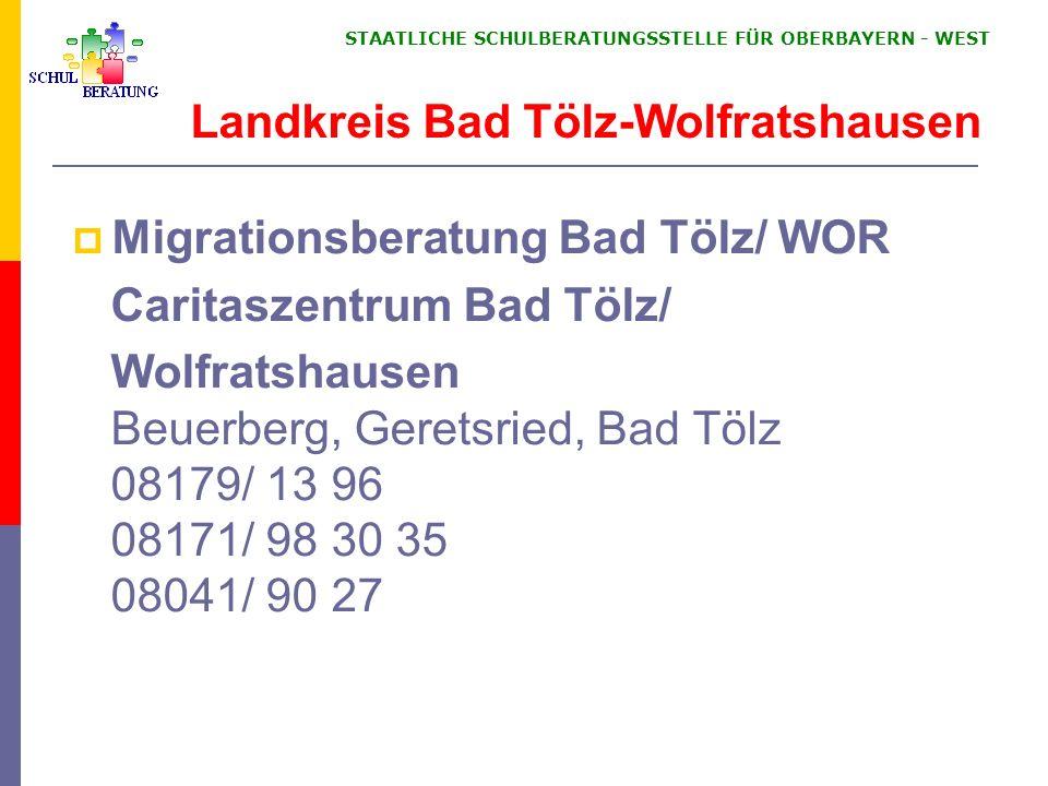 STAATLICHE SCHULBERATUNGSSTELLE FÜR OBERBAYERN WEST Migrationsberatung Bad Tölz/ WOR Caritaszentrum Bad Tölz/ Wolfratshausen Beuerberg, Geretsried, Ba