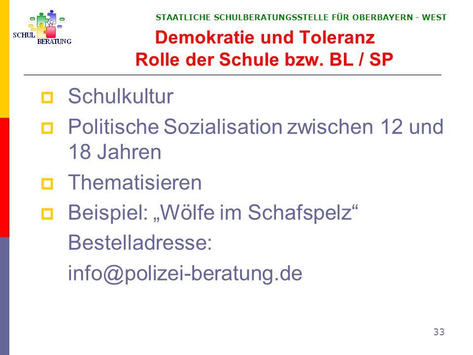 STAATLICHE SCHULBERATUNGSSTELLE FÜR OBERBAYERN WEST 33 Demokratie und Toleranz Rolle der Schule bzw. BL / SP Schulkultur Politische Sozialisation zwis