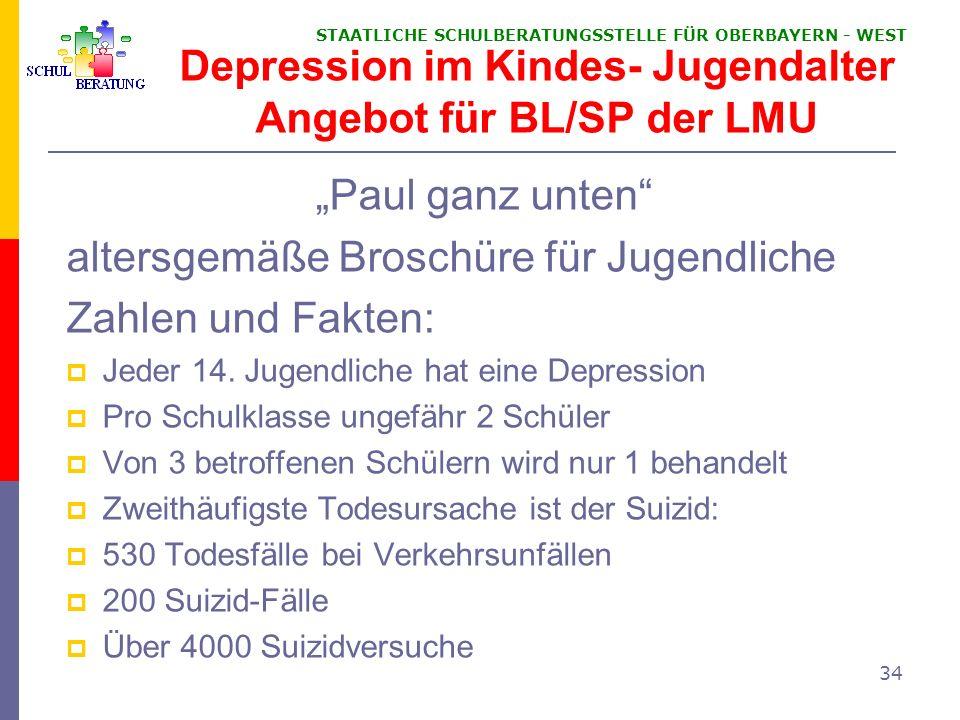 STAATLICHE SCHULBERATUNGSSTELLE FÜR OBERBAYERN WEST 34 Depression im Kindes- Jugendalter Angebot für BL/SP der LMU Paul ganz unten altersgemäße Brosch