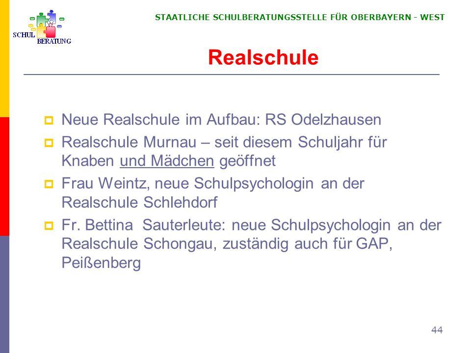 STAATLICHE SCHULBERATUNGSSTELLE FÜR OBERBAYERN WEST 44 Realschule Neue Realschule im Aufbau: RS Odelzhausen Realschule Murnau – seit diesem Schuljahr