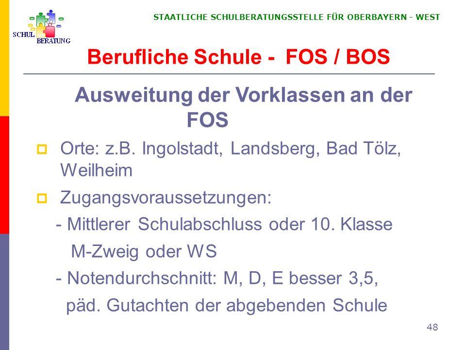 STAATLICHE SCHULBERATUNGSSTELLE FÜR OBERBAYERN WEST 48 Berufliche Schule - FOS / BOS Ausweitung der Vorklassen an der FOS Orte: z.B. Ingolstadt, Lands