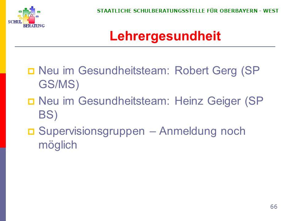 STAATLICHE SCHULBERATUNGSSTELLE FÜR OBERBAYERN WEST 66 Lehrergesundheit Neu im Gesundheitsteam: Robert Gerg (SP GS/MS) Neu im Gesundheitsteam: Heinz G
