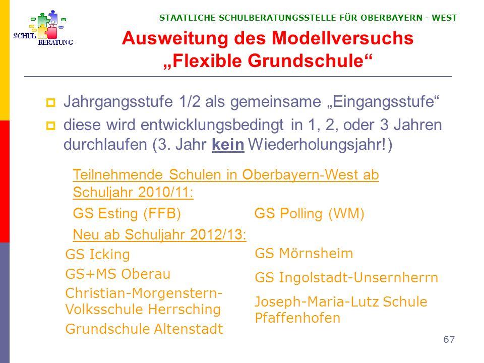 STAATLICHE SCHULBERATUNGSSTELLE FÜR OBERBAYERN WEST 67 Ausweitung des Modellversuchs Flexible Grundschule Jahrgangsstufe 1/2 als gemeinsame Eingangsst