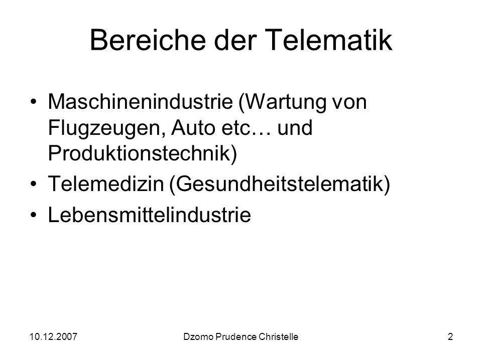10.12.2007Dzomo Prudence Christelle2 Bereiche der Telematik Maschinenindustrie (Wartung von Flugzeugen, Auto etc… und Produktionstechnik) Telemedizin (Gesundheitstelematik) Lebensmittelindustrie
