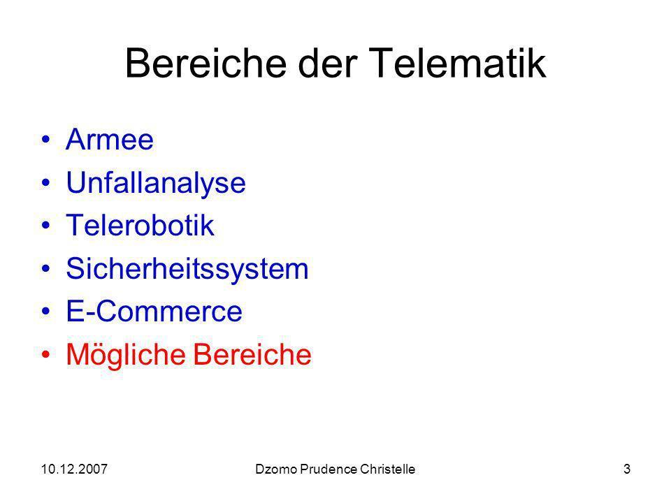 10.12.2007Dzomo Prudence Christelle3 Bereiche der Telematik Armee Unfallanalyse Telerobotik Sicherheitssystem E-Commerce Mögliche Bereiche