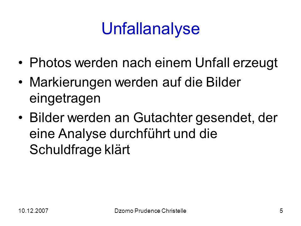 10.12.2007Dzomo Prudence Christelle5 Unfallanalyse Photos werden nach einem Unfall erzeugt Markierungen werden auf die Bilder eingetragen Bilder werden an Gutachter gesendet, der eine Analyse durchführt und die Schuldfrage klärt