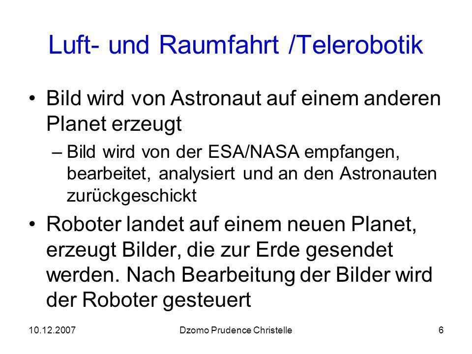10.12.2007Dzomo Prudence Christelle6 Luft- und Raumfahrt /Telerobotik Bild wird von Astronaut auf einem anderen Planet erzeugt –Bild wird von der ESA/NASA empfangen, bearbeitet, analysiert und an den Astronauten zurückgeschickt Roboter landet auf einem neuen Planet, erzeugt Bilder, die zur Erde gesendet werden.