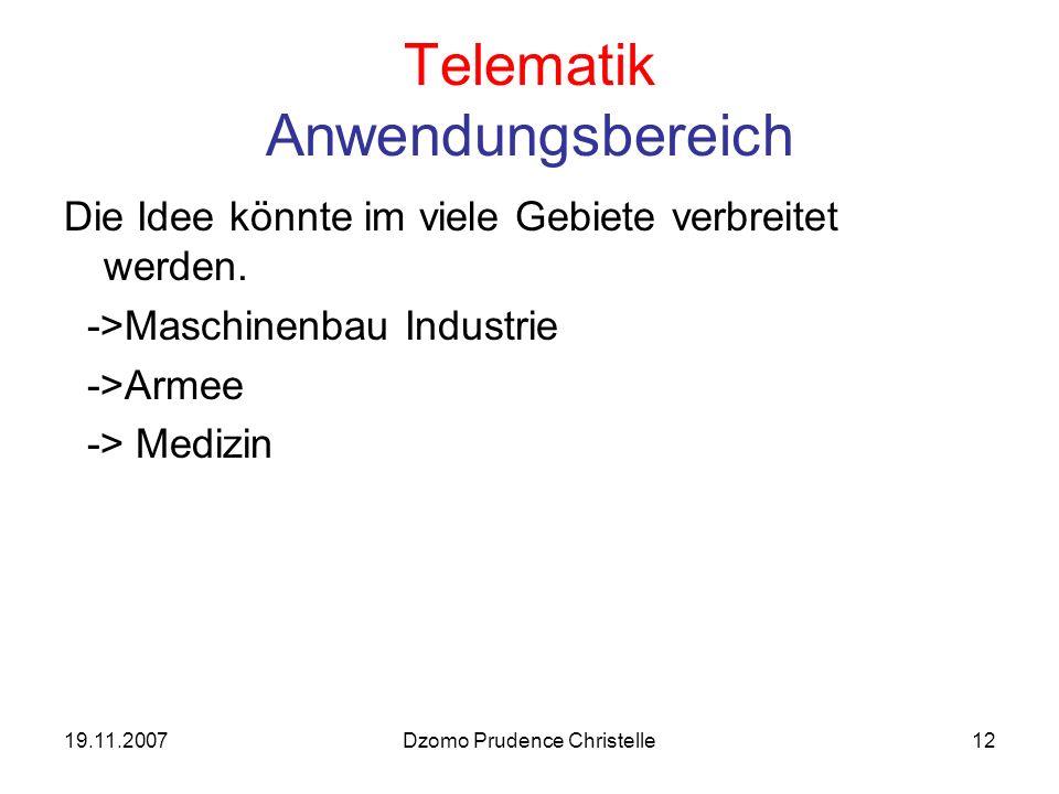 19.11.2007Dzomo Prudence Christelle12 Telematik Anwendungsbereich Die Idee könnte im viele Gebiete verbreitet werden.