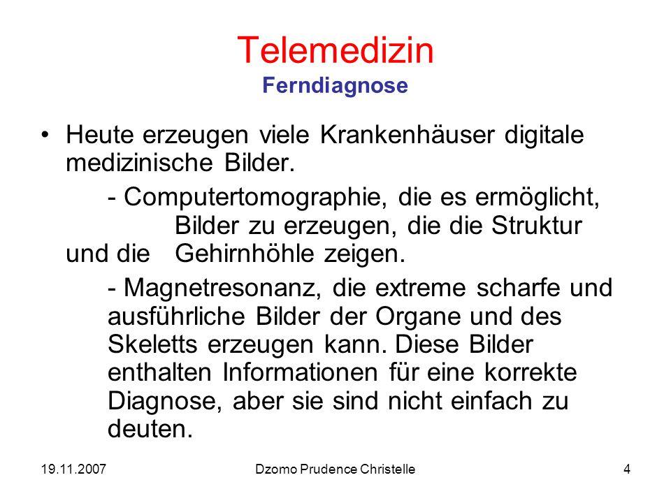 19.11.2007Dzomo Prudence Christelle4 Telemedizin Ferndiagnose Heute erzeugen viele Krankenhäuser digitale medizinische Bilder.