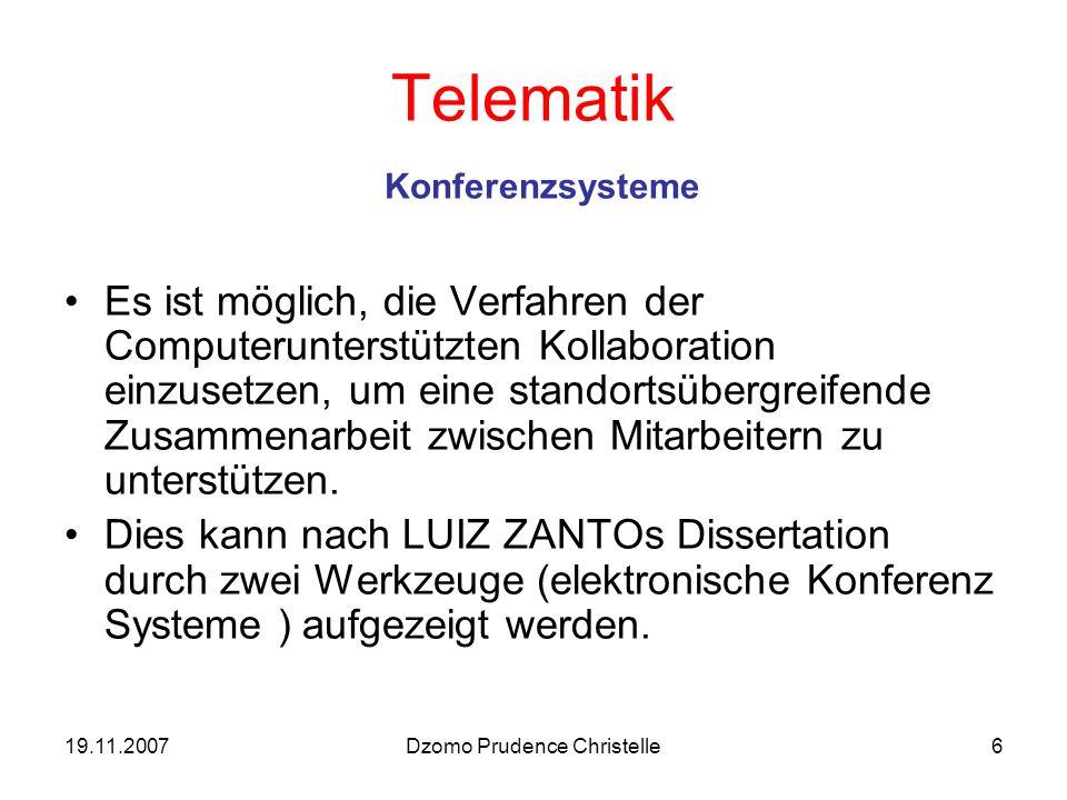 19.11.2007Dzomo Prudence Christelle6 Telematik Konferenzsysteme Es ist möglich, die Verfahren der Computerunterstützten Kollaboration einzusetzen, um eine standortsübergreifende Zusammenarbeit zwischen Mitarbeitern zu unterstützen.