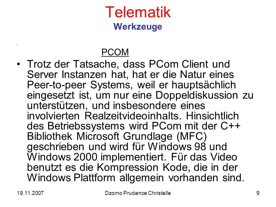 19.11.2007Dzomo Prudence Christelle9 Telematik Werkzeuge PCOM Trotz der Tatsache, dass PCom Client und Server Instanzen hat, hat er die Natur eines Peer-to-peer Systems, weil er hauptsächlich eingesetzt ist, um nur eine Doppeldiskussion zu unterstützen, und insbesondere eines involvierten Realzeitvideoinhalts.