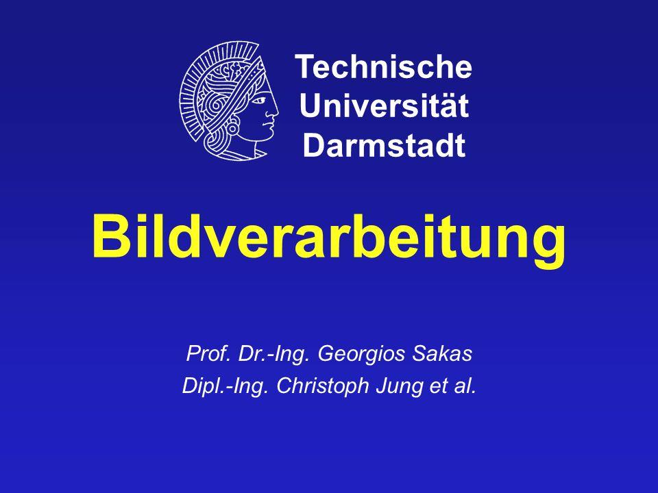 Bildverarbeitung Prof. Dr.-Ing. Georgios Sakas Dipl.-Ing. Christoph Jung et al. Technische Universität Darmstadt