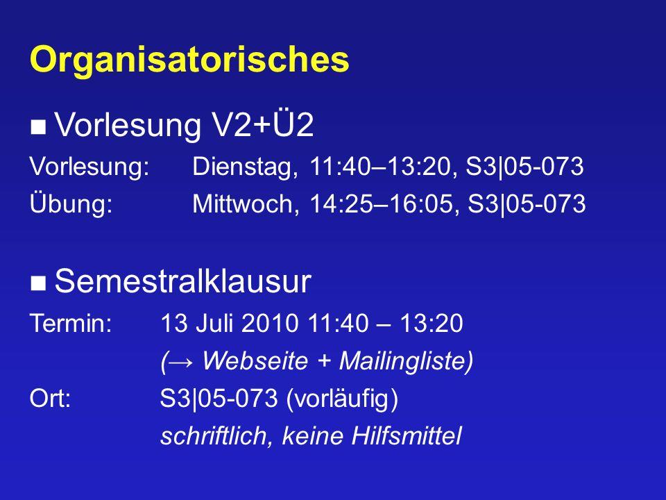 Organisatorisches Vorlesung V2+Ü2 Vorlesung:Dienstag, 11:40–13:20, S3|05-073 Übung:Mittwoch, 14:25–16:05, S3|05-073 Semestralklausur Termin:13 Juli 2010 11:40 – 13:20 ( Webseite + Mailingliste) Ort:S3|05-073 (vorläufig) schriftlich, keine Hilfsmittel
