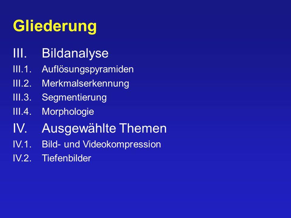 Gliederung III.Bildanalyse III.1.Auflösungspyramiden III.2.Merkmalserkennung III.3.Segmentierung III.4.Morphologie IV.Ausgewählte Themen IV.1.