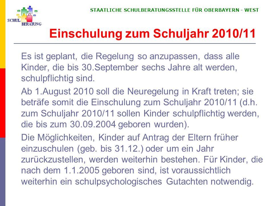 STAATLICHE SCHULBERATUNGSSTELLE FÜR OBERBAYERN WEST Einschulung zum Schuljahr 2010/11 Es ist geplant, die Regelung so anzupassen, dass alle Kinder, die bis 30.September sechs Jahre alt werden, schulpflichtig sind.