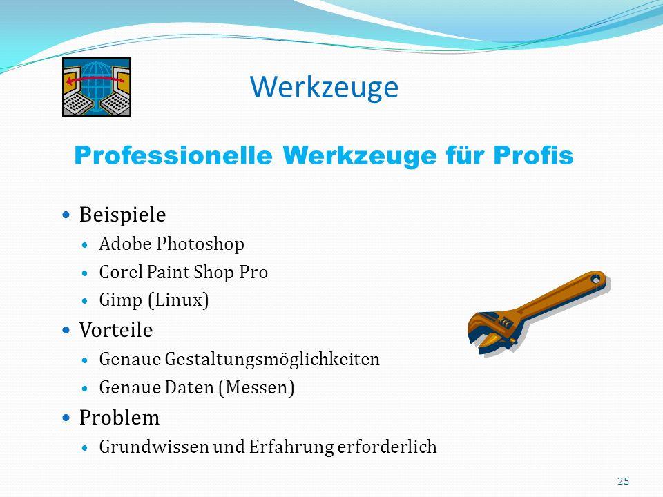 Werkzeuge Professionelle Werkzeuge für Profis Beispiele Adobe Photoshop Corel Paint Shop Pro Gimp (Linux) Vorteile Genaue Gestaltungsmöglichkeiten Genaue Daten (Messen) Problem Grundwissen und Erfahrung erforderlich 25