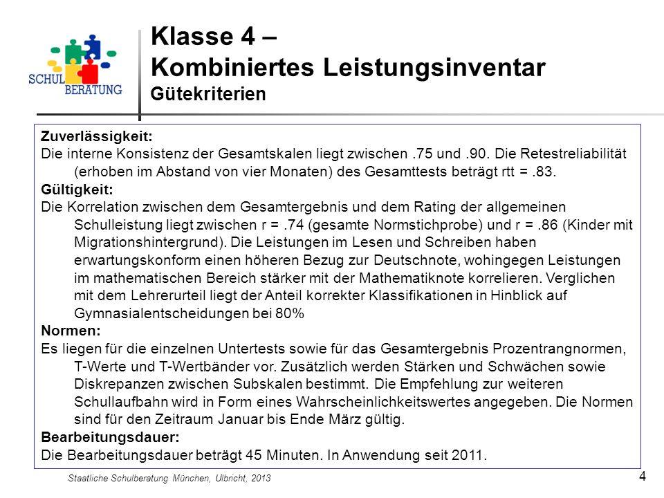 Staatliche Schulberatung München, Ulbricht, 2013 4 Klasse 4 – Kombiniertes Leistungsinventar Gütekriterien Zuverlässigkeit: Die interne Konsistenz der Gesamtskalen liegt zwischen.75 und.90.