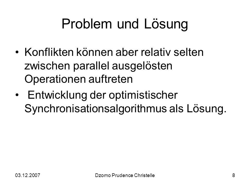 03.12.2007Dzomo Prudence Christelle8 Problem und Lösung Konflikten können aber relativ selten zwischen parallel ausgelösten Operationen auftreten Entwicklung der optimistischer Synchronisationsalgorithmus als Lösung.
