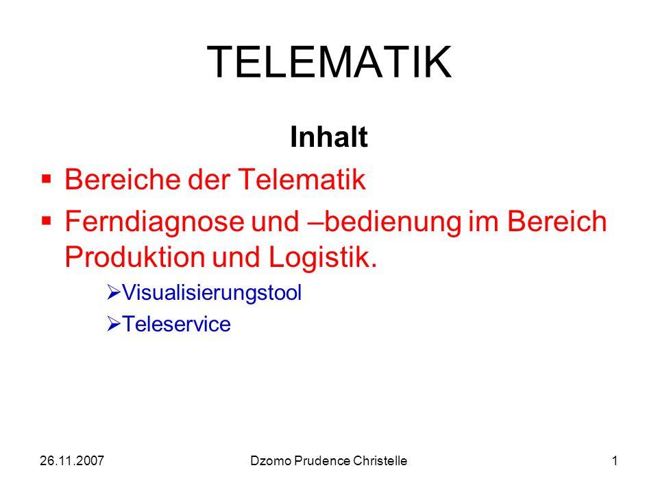 26.11.2007Dzomo Prudence Christelle1 TELEMATIK Inhalt Bereiche der Telematik Ferndiagnose und –bedienung im Bereich Produktion und Logistik.