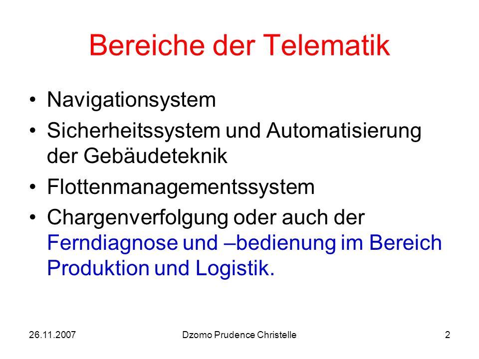 26.11.2007Dzomo Prudence Christelle2 Bereiche der Telematik Navigationsystem Sicherheitssystem und Automatisierung der Gebäudeteknik Flottenmanagementssystem Chargenverfolgung oder auch der Ferndiagnose und –bedienung im Bereich Produktion und Logistik.