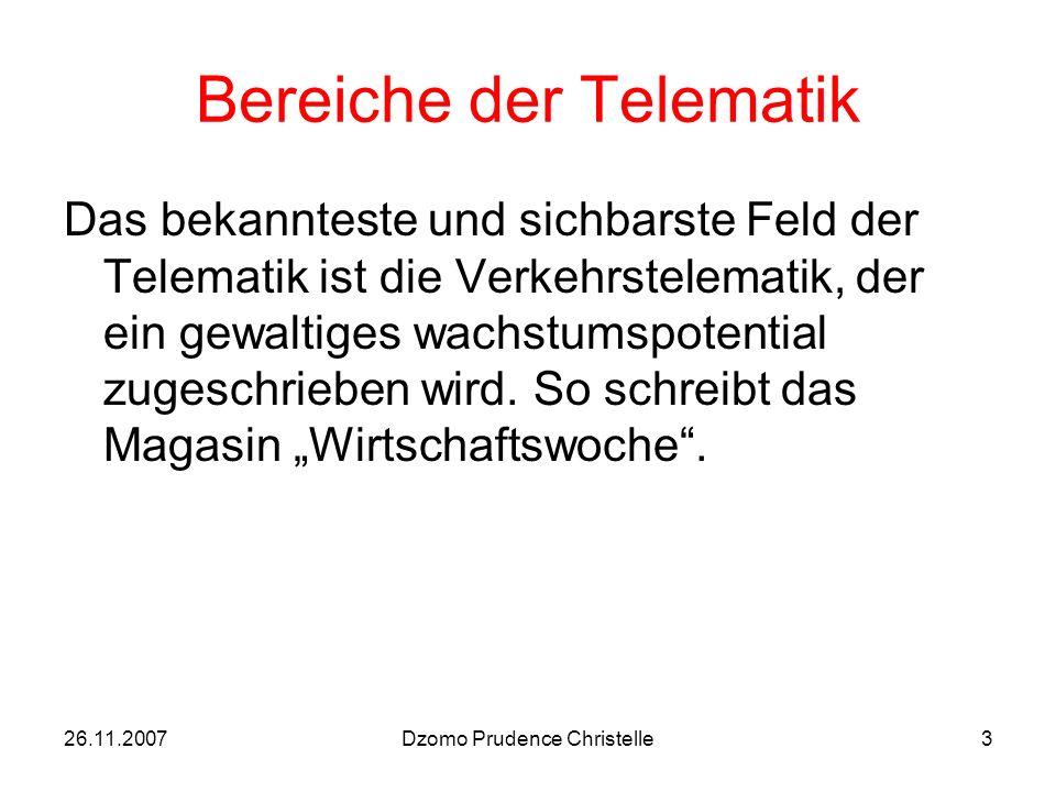26.11.2007Dzomo Prudence Christelle3 Bereiche der Telematik Das bekannteste und sichbarste Feld der Telematik ist die Verkehrstelematik, der ein gewaltiges wachstumspotential zugeschrieben wird.