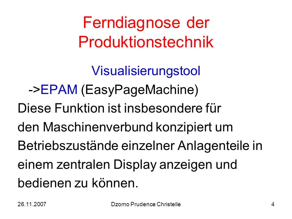 26.11.2007Dzomo Prudence Christelle4 Ferndiagnose der Produktionstechnik Visualisierungstool ->EPAM (EasyPageMachine) Diese Funktion ist insbesondere für den Maschinenverbund konzipiert um Betriebszustände einzelner Anlagenteile in einem zentralen Display anzeigen und bedienen zu können.