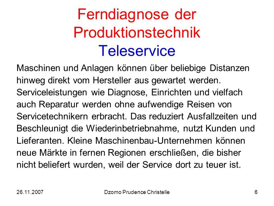26.11.2007Dzomo Prudence Christelle6 Ferndiagnose der Produktionstechnik Teleservice Maschinen und Anlagen können über beliebige Distanzen hinweg direkt vom Hersteller aus gewartet werden.