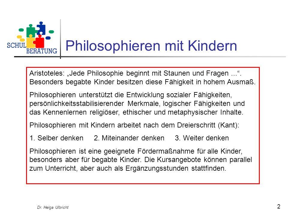 Dr. Helga Ulbricht 2 Philosophieren mit Kindern Aristoteles: Jede Philosophie beginnt mit Staunen und Fragen.... Besonders begabte Kinder besitzen die