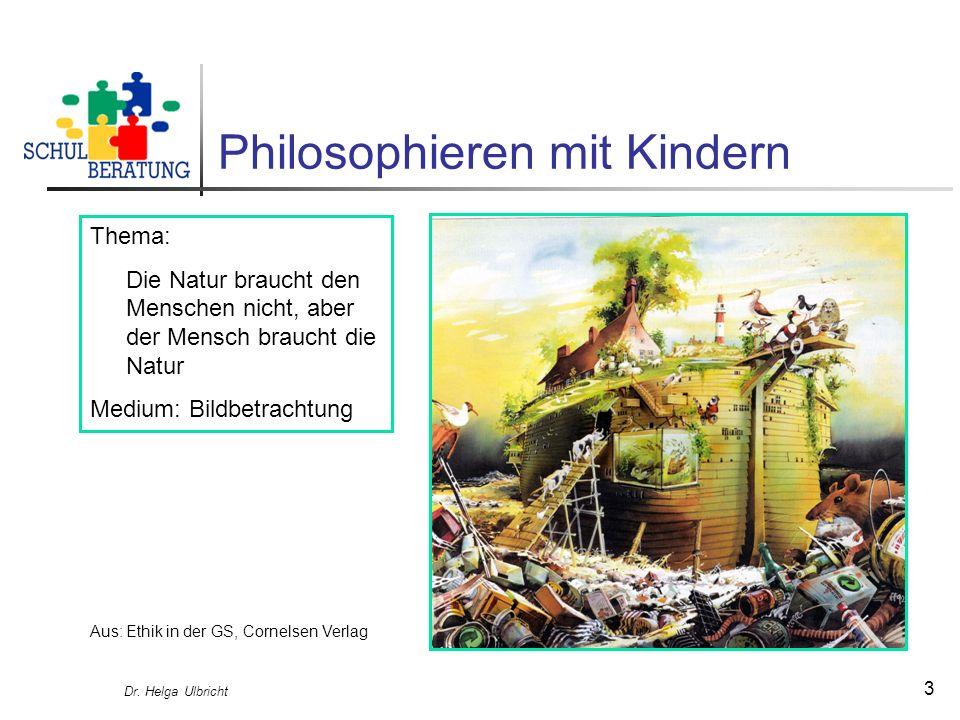 Dr. Helga Ulbricht 3 Philosophieren mit Kindern Thema: Die Natur braucht den Menschen nicht, aber der Mensch braucht die Natur Medium: Bildbetrachtung